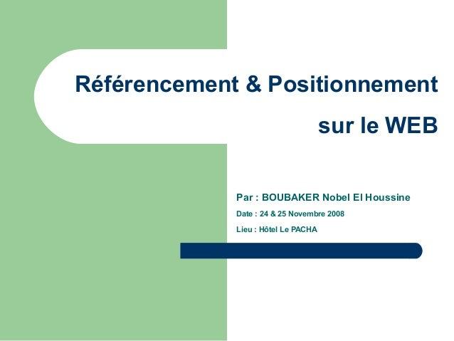 Référencement & Positionnement sur le WEB Par : BOUBAKER Nobel El Houssine Date : 24 & 25 Novembre 2008 Lieu : Hôtel Le PA...