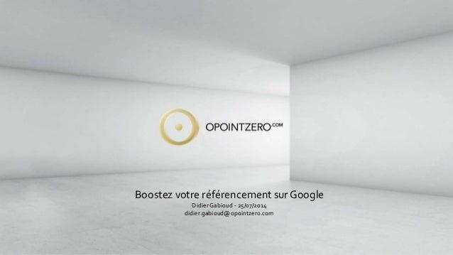 Boostez votre référencement sur Google  Didier Gabioud - 25/07/2014  didier.gabioud@opointzero.com
