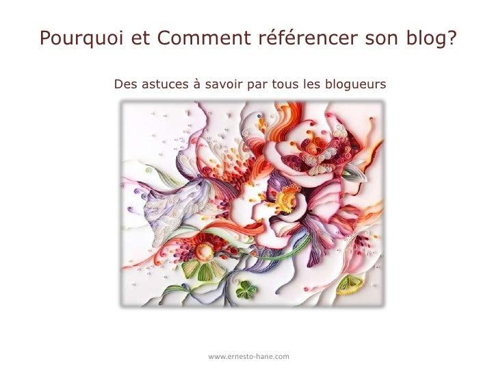 Pourquoi et Comment référencer son blog?<br />Des astuces à savoir par tous les blogueurs<br />www.ernesto-hane.com<...