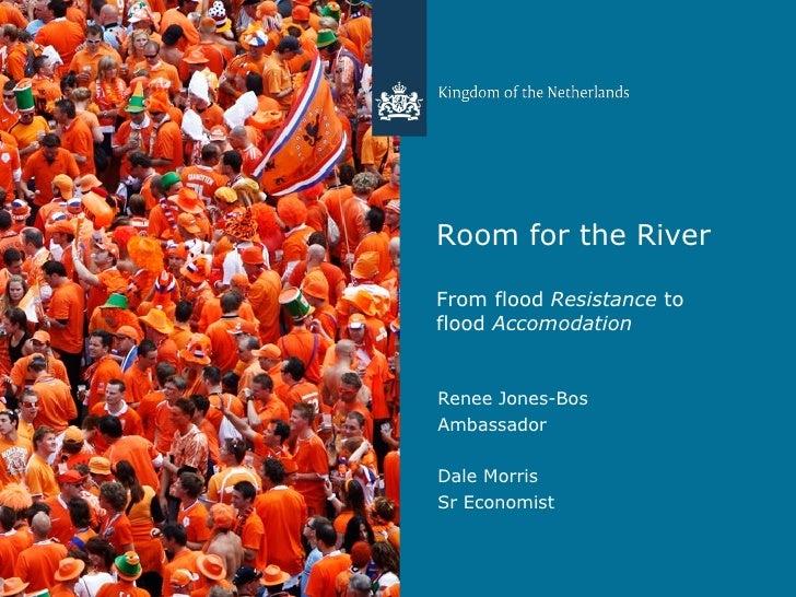 Room for the River From flood  Resistance  to flood  Accomodation <ul><li>Renee Jones-Bos </li></ul><ul><li>Ambassador </l...