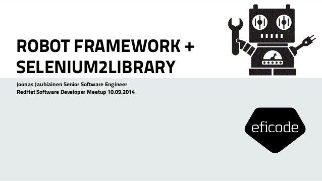 ROBOT FRAMEWORK +  SELENIUM2LIBRARY  Joonas Jauhiainen Senior Software Engineer  RedHat Software Developer Meetup 10.09.20...