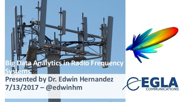 Big	Data	Analytics in	Radio	Frequency Systems Presented by Dr.	Edwin	Hernandez 7/13/2017	– @edwinhm