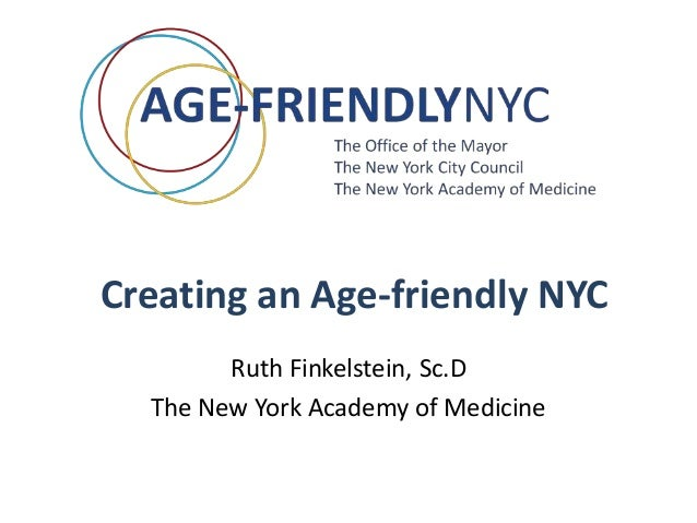 Creating an Age-friendly NYC Ruth Finkelstein, Sc.D The New York Academy of Medicine