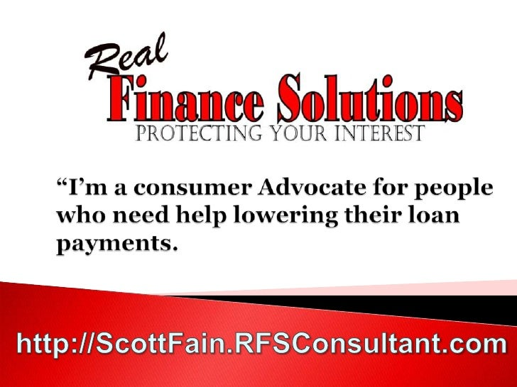 """""""I'm a consumer Advocate for people who need help lowering their loan payments.<br />http://ScottFain.RFSConsultant.com<br />"""