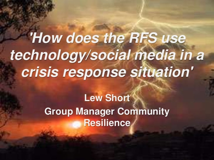 'How does the RFS use technology/social media in a crisis response situation'<br />Lew Short<br />Group Manager Community ...