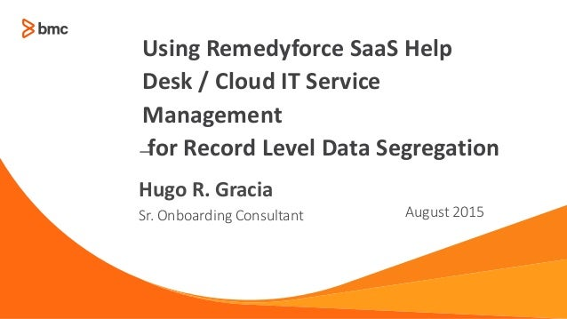 — Sr. Onboarding Consultant August 2015 Hugo R. Gracia Using Remedyforce SaaS Help Desk / Cloud IT Service Management for ...