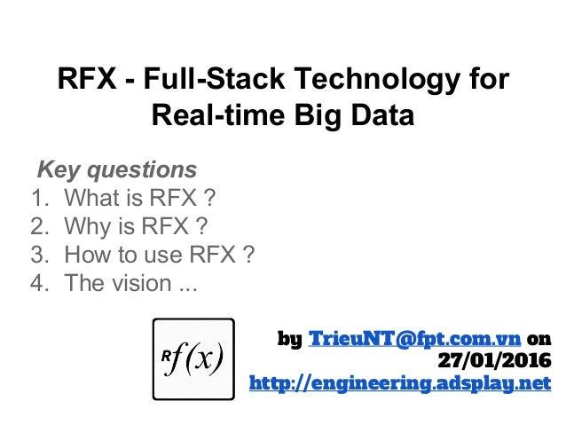 RFX - Full-Stack Technology for Real-time Big Data Key questions 1. What is RFX ? 2. Why is RFX ? 3. How to use RFX ? 4. T...