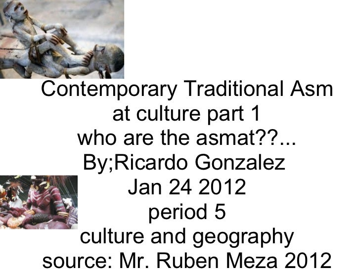 ContemporaryTraditionalAsmat culture part 1 who are the asmat??... By;Ricardo Gonzalez Jan 24 2012 period 5 culture and...