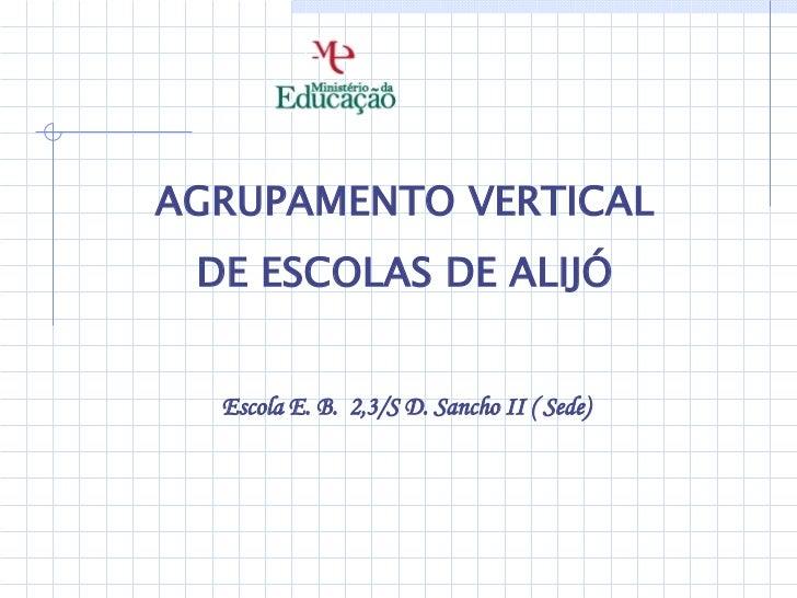 <ul><li>AGRUPAMENTO VERTICAL </li></ul><ul><li>DE ESCOLAS DE ALIJÓ </li></ul><ul><li>Escola E. B.  2,3/S D. Sancho II ( Se...