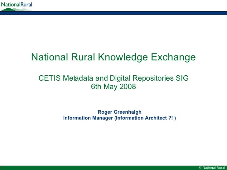 National Rural Knowledge Exchange   CETIS Metadata and Digital Repositories SIG 6th May 2008 Roger Greenhalgh Information ...