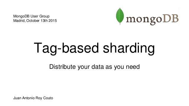Tag-based sharding Distribute your data as you need MongoDB User Group Madrid, October 13th 2015 Juan Antonio Roy Couto