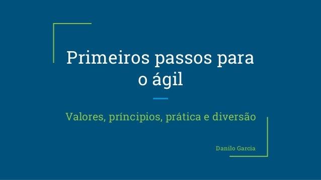 Primeiros passos para o ágil Valores, príncipios, prática e diversão Danilo Garcia