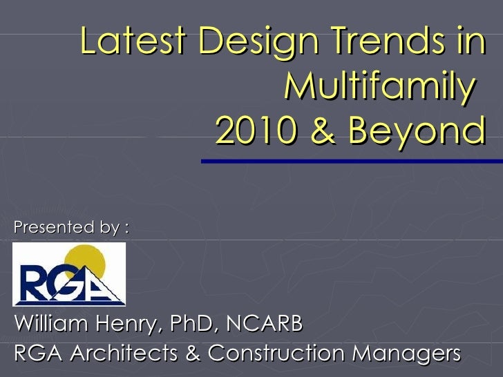 Latest Design Trends in Multifamily  2010 & Beyond William Henry, PhD, NCARB RGA Architects & Construction Managers Presen...