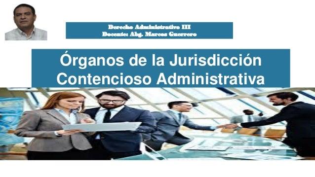 Derecho Administrativo III Docente: Abg. Marcos Guerrero Órganos de la Jurisdicción Contencioso Administrativa Derecho Adm...