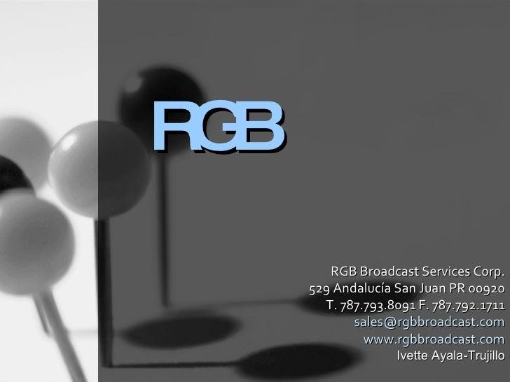 RGB RGB Broadcast Services C0rp. 529 Andalucía San Juan PR 00920 T. 787.793.8091 F. 787.792.1711 [email_address] www.rgbbr...