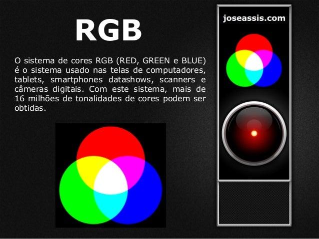 RGB O sistema de cores RGB (RED, GREEN e BLUE) é o sistema usado nas telas de computadores, tablets, smartphones datashows...
