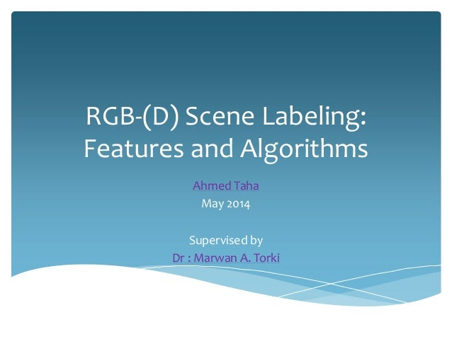 RGB-(D) Scene Labeling: Features and Algorithms Ahmed Taha May 2014 Supervised by Dr : Marwan A. Torki