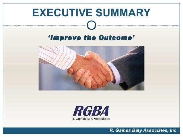 EXECUTIVE SUMMARY  'Improve the Outcome'                R. Gaines Baty Associates, Inc.