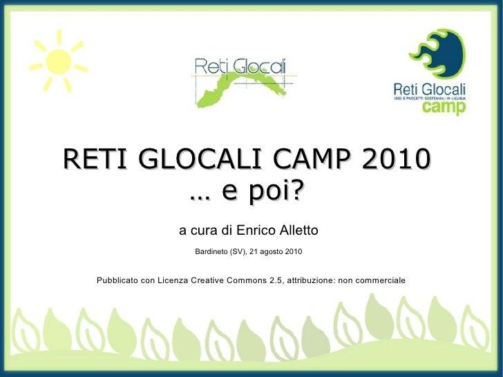 RETI GLOCALI CAMP 2010 …  e poi? a cura di Enrico Alletto Bardineto (SV), 21 agosto 2010 Pubblicato con Licenza Creative C...