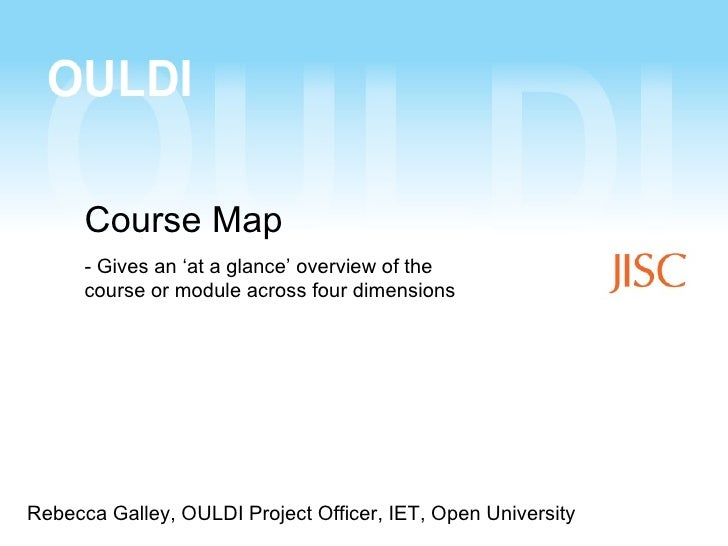 Course Map      - Gives an 'at a glance' overview of the      course or module across four dimensionsRebecca Galley, OULDI...
