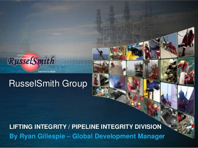 Attention to detailRusselSmith GroupLIFTING INTEGRITY / PIPELINE INTEGRITY DIVISIONBy Ryan Gillespie – Global Development ...