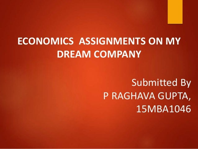 Submitted By P RAGHAVA GUPTA, 15MBA1046 ECONOMICS ASSIGNMENTS ON MY DREAM COMPANY