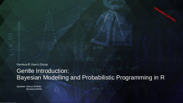 Gentle Introduction: Bayesian Modelling and Probabilistic Programming in R Geneva R Users Group Speaker: Marco Wirthlin @m...