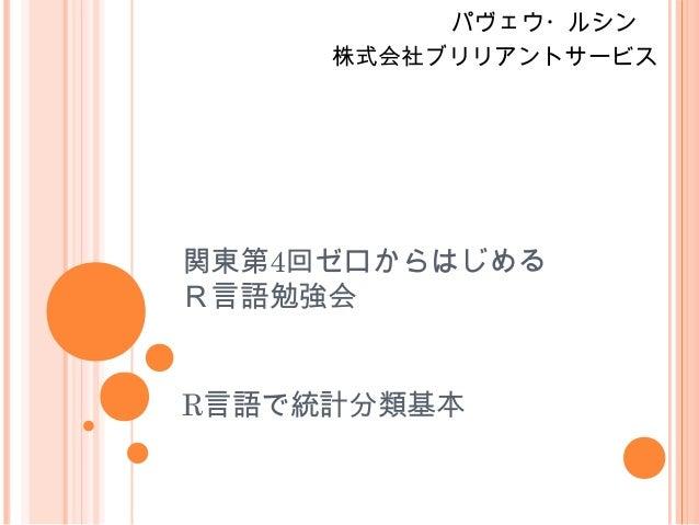 関東第4回ゼロからはじめる R言語勉強会 R言語で統計分類基本 パヴェウ・ルシン  株式会社ブリリアントサービス