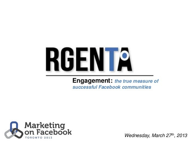 Engagement: the true measure ofsuccessful Facebook communities                    Wednesday, March 27th, 2013