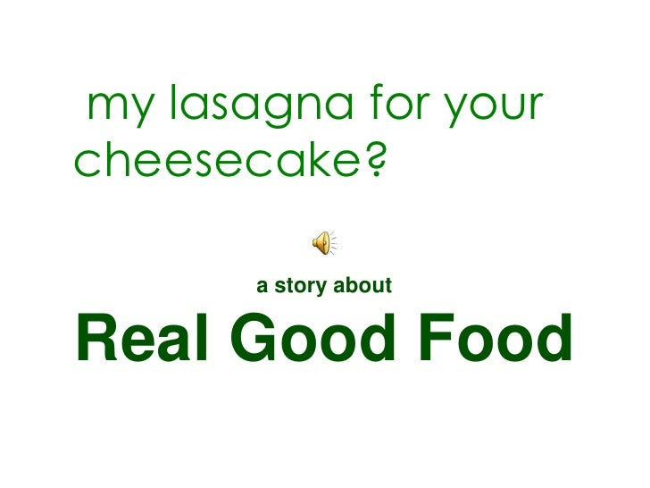 my lasagna for yourcheesecake?       a story aboutReal Good Food
