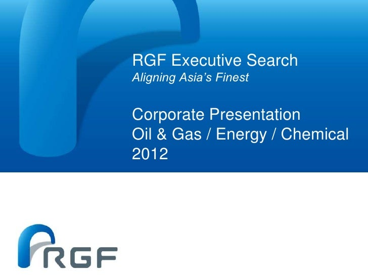 RGF Executive SearchAligning Asia's FinestCorporate PresentationOil & Gas / Energy / Chemical2012