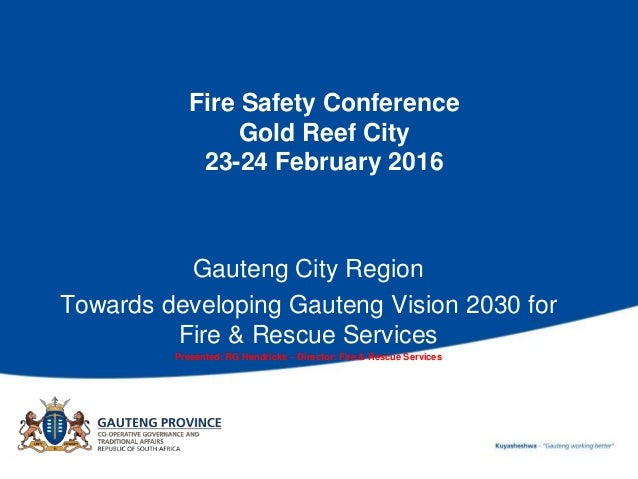 Fire Safety Conference Gold Reef City 23-24 February 2016 Gauteng City Region Towards developing Gauteng Vision 2030 for F...