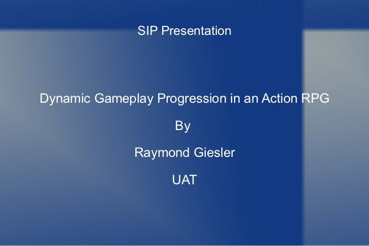 SIP Presentation Dynamic Gameplay Progression in an Action RPG By  Raymond Giesler UAT