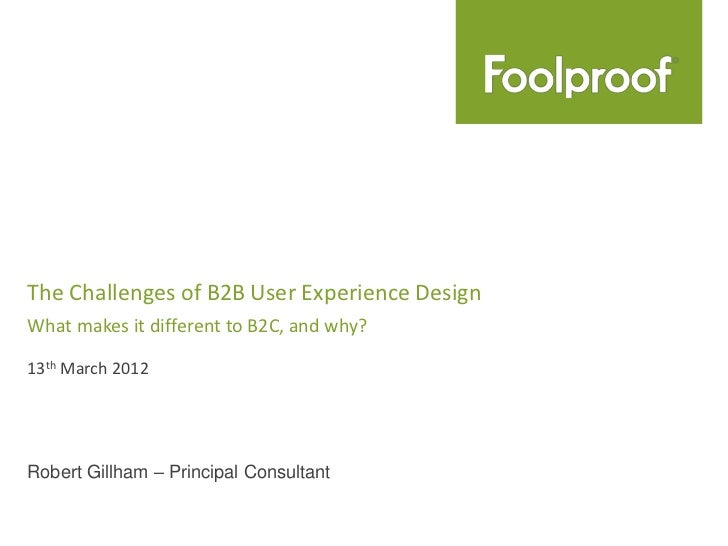 The Challenges of B2B User Experience DesignWhat makes it different to B2C, and why?13th March 2012Robert Gillham – Princi...