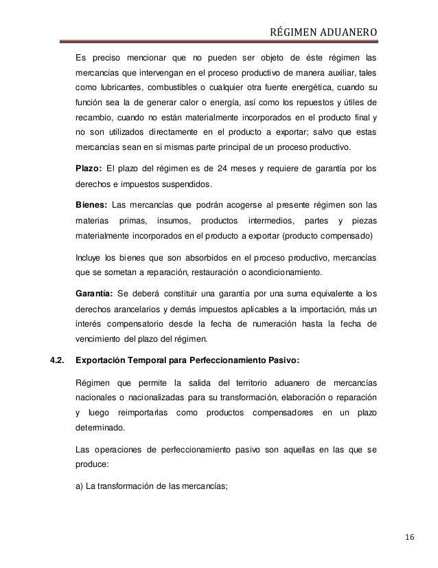RÉGIMEN ADUANERO 16 Es preciso mencionar que no pueden ser objeto de éste régimen las mercancías que intervengan en el pro...