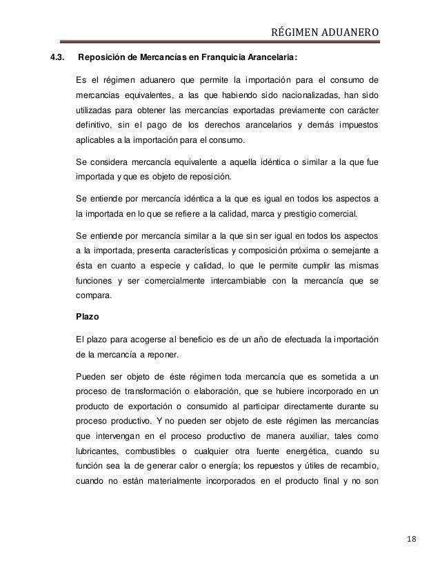 RÉGIMEN ADUANERO 18 4.3. Reposición de Mercancías en Franquicia Arancelaria: Es el régimen aduanero que permite la importa...