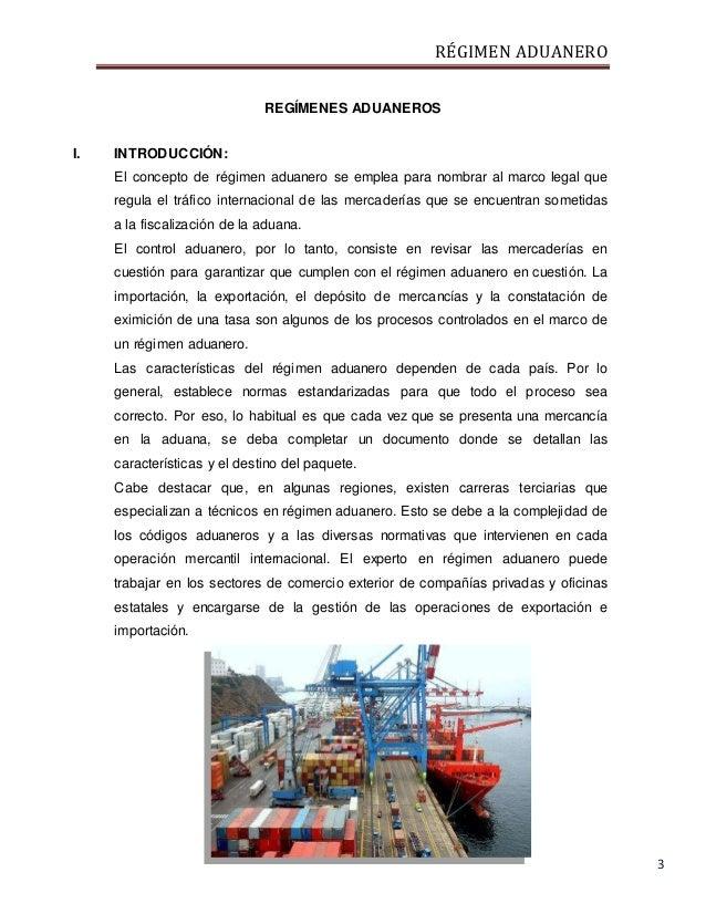 RÉGIMEN ADUANERO 3 REGÍMENES ADUANEROS I. INTRODUCCIÓN: El concepto de régimen aduanero se emplea para nombrar al marco le...