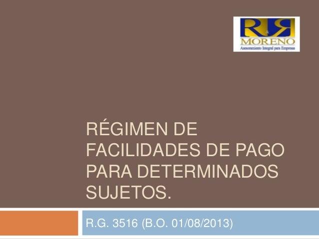 RÉGIMEN DE FACILIDADES DE PAGO PARA DETERMINADOS SUJETOS. R.G. 3516 (B.O. 01/08/2013)