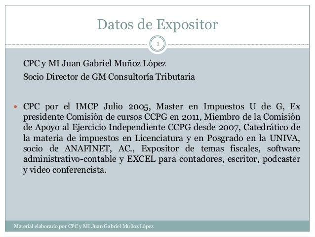 Datos de Expositor Material elaborado por CPC y MI Juan Gabriel Muñoz López 1 CPC y MI Juan Gabriel Muñoz López Socio Dire...