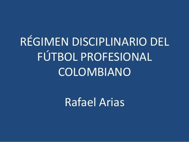 RÉGIMEN DISCIPLINARIO DEL FÚTBOL PROFESIONAL COLOMBIANO Rafael Arias