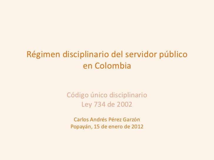 Régimen disciplinario del servidor público              en Colombia          Código único disciplinario              Ley 7...