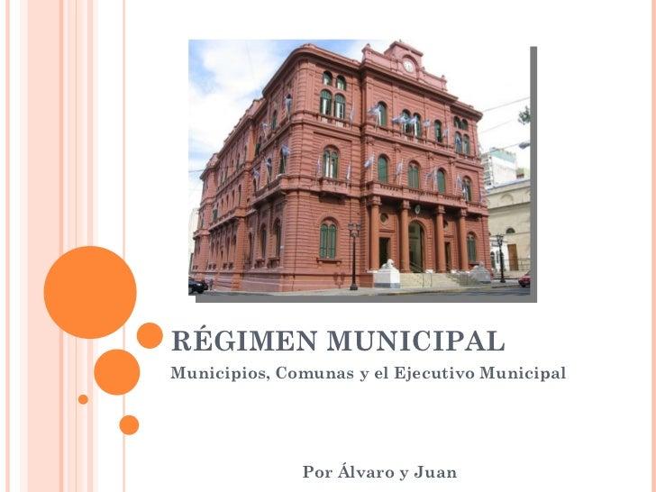 RÉGIMEN MUNICIPAL Municipios, Comunas y el Ejecutivo Municipal Por Álvaro y Juan