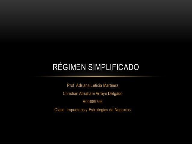 RÉGIMEN SIMPLIFICADO      Prof. Adriana Leticia Martínez    Christian Abraham Arroyo Delgado               A00889756Clase:...