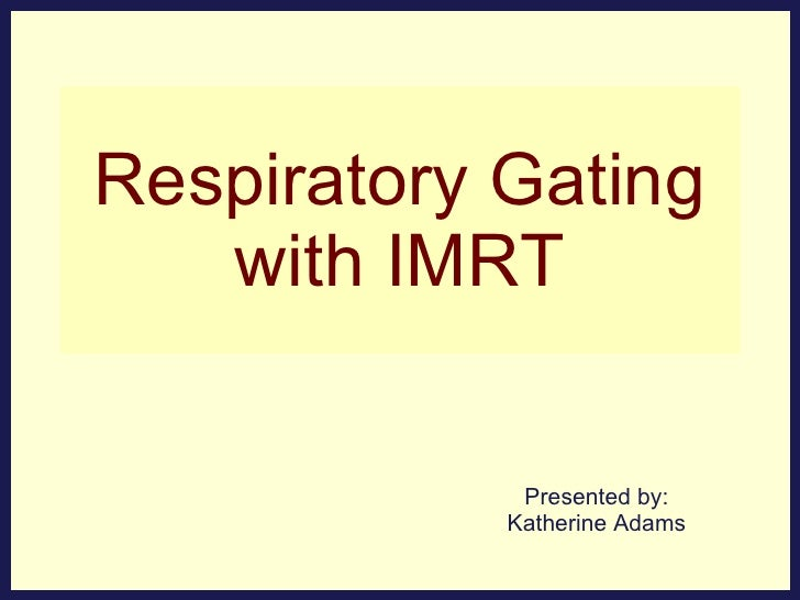 Respiratory Gating with IMRT Presented by: Katherine Adams