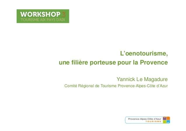Workshop .3 - Tourisme Aix Pays d'Aix – 18 mars 2013L'oenotourisme,une filière porteuse pour la Provenceune filière porteu...