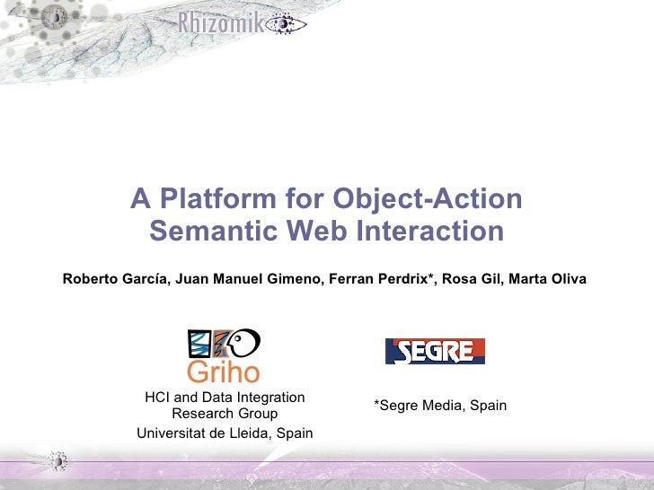 A Platform for Object-Action  Semantic Web Interaction Roberto García, Juan Manuel Gimeno, Ferran Perdrix*, Rosa Gil, Mart...