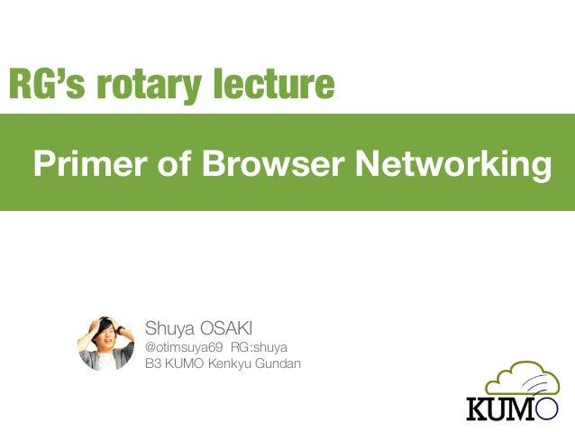 Primer of Browser Networking Shuya OSAKI @otimsuya69 RG:shuya B3 KUMO Kenkyu Gundan RG's rotary lecture