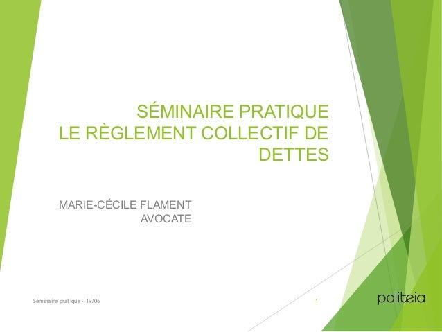 SÉMINAIRE PRATIQUE LE RÈGLEMENT COLLECTIF DE DETTES MARIE-CÉCILE FLAMENT AVOCATE Séminaire pratique - 19/06 1