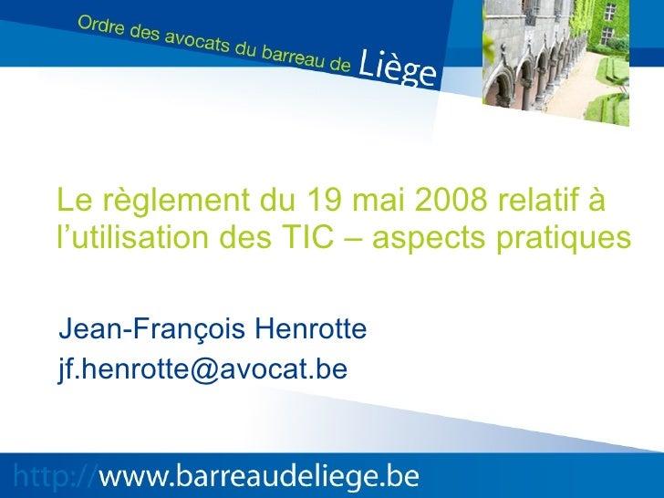 Le règlement du 19 mai 2008 relatif à l'utilisation des TIC – aspects pratiques Jean-François Henrotte [email_address]