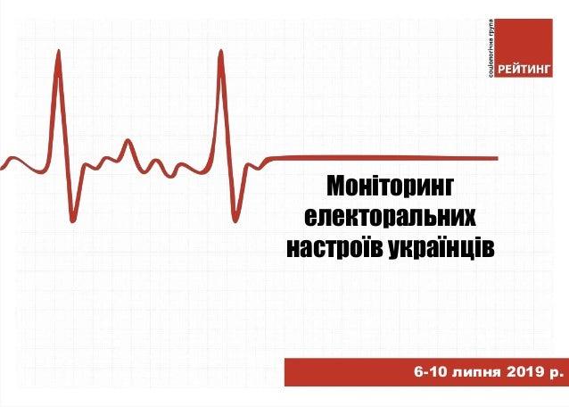 Моніторинг електоральних настроїв українців 6-10 липня 2019 р.